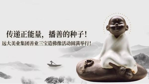 弘扬善文化| 远大美业集团善业三宝造佛像活动圆满举行!
